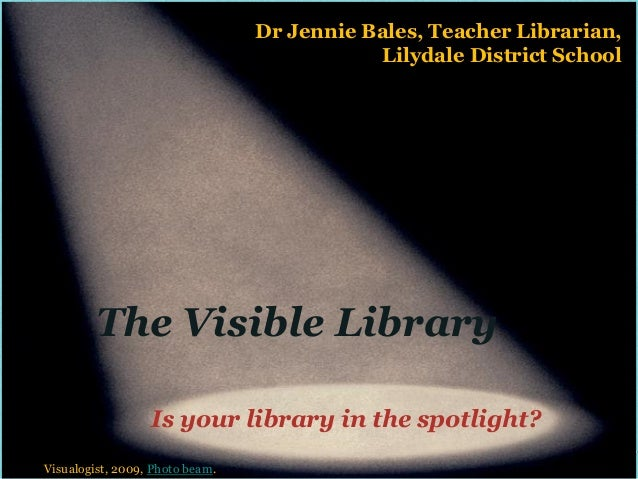 Dr Jennie Bales, Teacher Librarian,                                            Lilydale District School        The Visible...