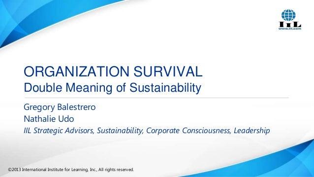 ORGANIZATION SURVIVAL Double Meaning of Sustainability Gregory Balestrero Nathalie Udo IIL Strategic Advisors, Sustainabil...