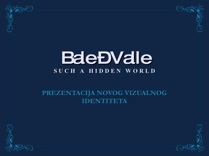 Bale – Valle S U C H  A  H I D D E N  W O R L D PREZENTACIJA NOVOG VIZUALNOG IDENTITETA