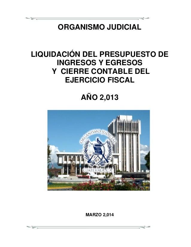 ORGANISMO JUDICIAL LIQUIDACIÓN DEL PRESUPUESTO DE INGRESOS Y EGRESOS Y CIERRE CONTABLE DEL EJERCICIO FISCAL AÑO 2,013 MARZ...