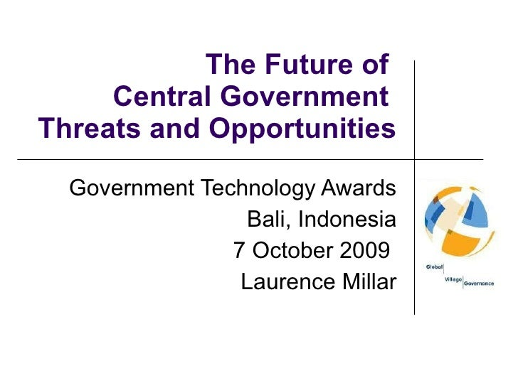 The Future of  Central Government  Threats and Opportunities Government Technology Awards Bali, Indonesia 7 October 2009  ...