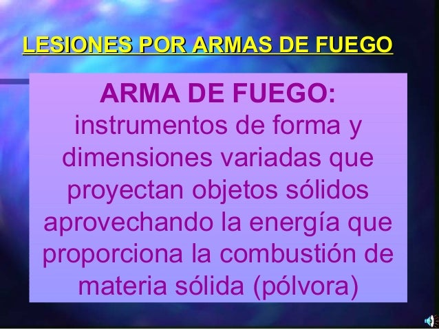 LESIONES POR ARMAS DE FUEGOLESIONES POR ARMAS DE FUEGO ARMA DE FUEGO: instrumentos de forma y dimensiones variadas que pro...