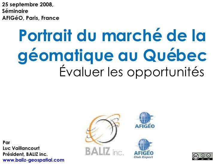 Portrait du marché de la géomatique au Québec Évaluer les opportunités 25 septembre 2008, Séminaire AFIGéO, Paris, France ...