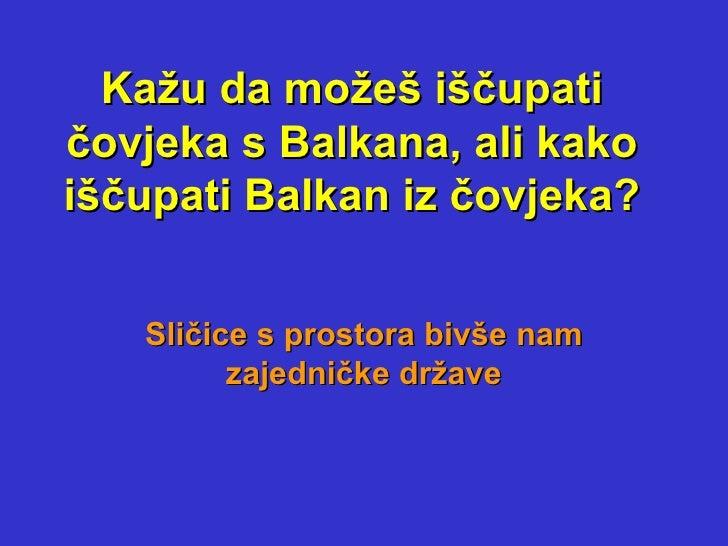 Kažu da možeš iščupati čovjeka s Balkana, ali kako iščupati Balkan iz čovjeka? Sličice s prostora bivše nam zajedničke drž...