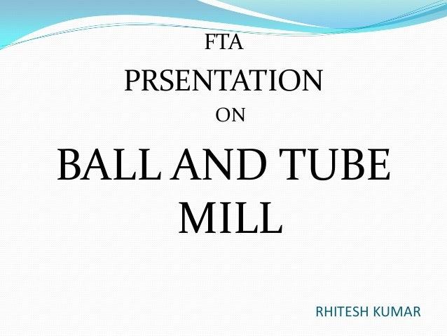 FTA  PRSENTATION ON  BALL AND TUBE MILL RHITESH KUMAR