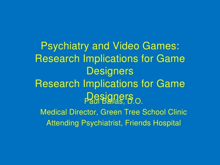 Psychiatry and Video Games: Research Implications for Game Designers Research Implications for Game Designers <ul><li>Paul...