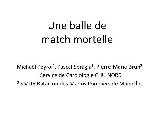 Une balle dematch mortelleMichaël Peyrol1, Pascal Sbragia1, Pierre-Marie Brun21 Service de Cardiologie CHU NORD2 SMUR Bata...
