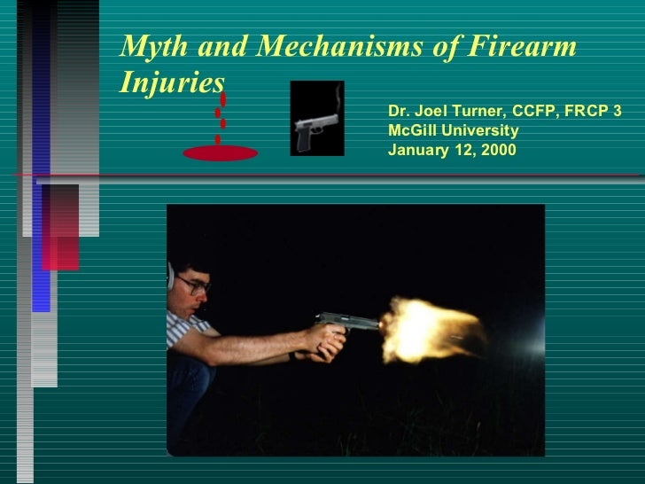 Myth and Mechanisms of Firearm Injuries Dr. Joel Turner, CCFP, FRCP 3 McGill University January 12, 2000