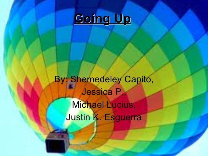 Going Up By: Shemedeley Capito, Jessica P., Michael Lucius, Justin K. Esguerra