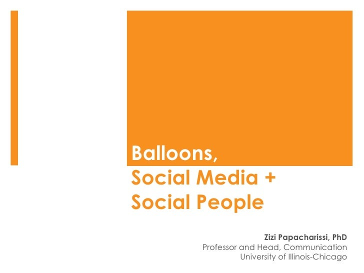 Balloons,  Social Media +  Social People Zizi Papacharissi, PhD Professor and Head, Communication University of Illinois-C...