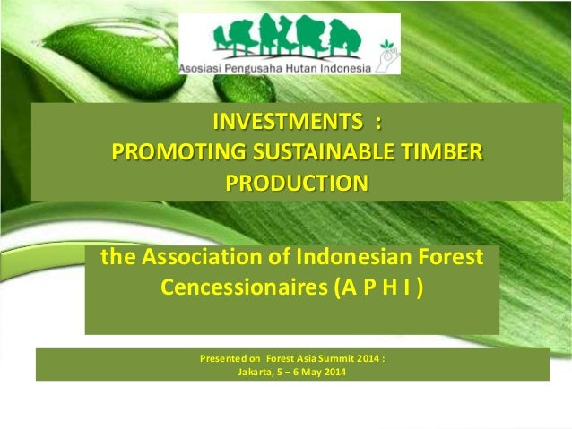 INVESTMENTS : PROMOTING SUSTAINABLE TIMBER PRODUCTION Presented on Forest Asia Summit 2014 : Jakarta, 5 – 6 May 2014 the A...