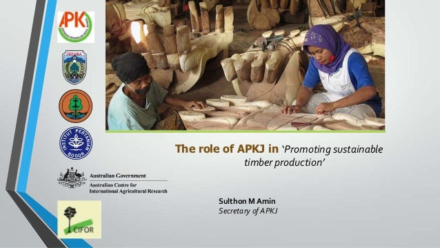 The role of APKJ in 'Promoting sustainable timber production' Sulthon M Amin Secretary of APKJ