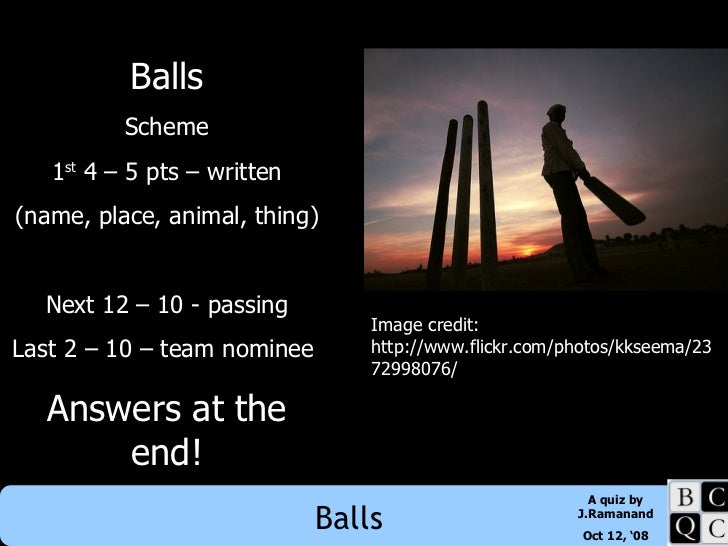 Balls Scheme 1 st  4 – 5 pts – written (name, place, animal, thing) Next 12 – 10 - passing Last 2 – 10 – team nominee  Ans...