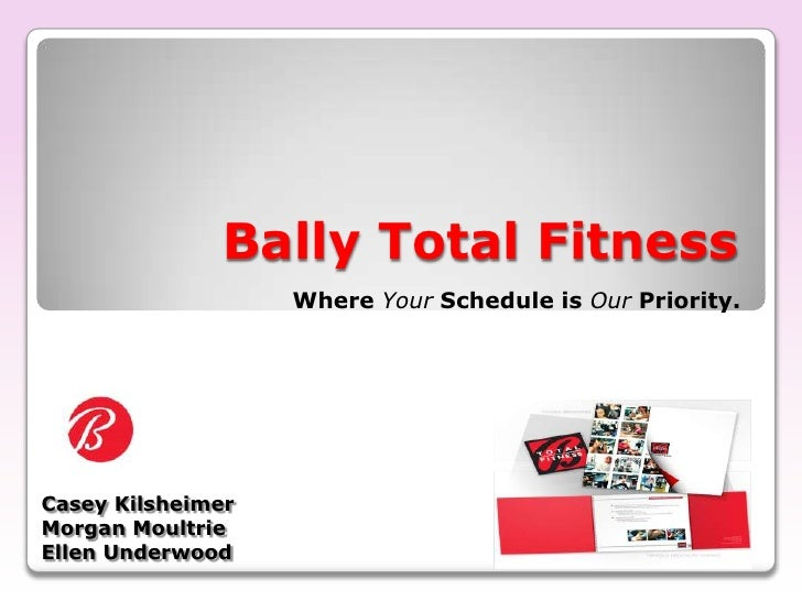 Bally Total Fitness<br />Where Your Schedule is OurPriority.<br />Casey Kilsheimer<br />Morgan Moultrie<br />Ellen Underwo...