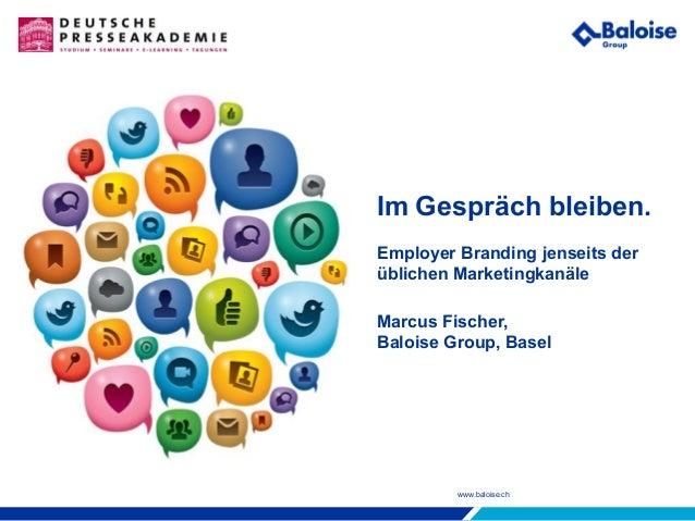 www.baloise.ch Im Gespräch bleiben. Employer Branding jenseits der üblichen Marketingkanäle Marcus Fischer, Baloise Group,...