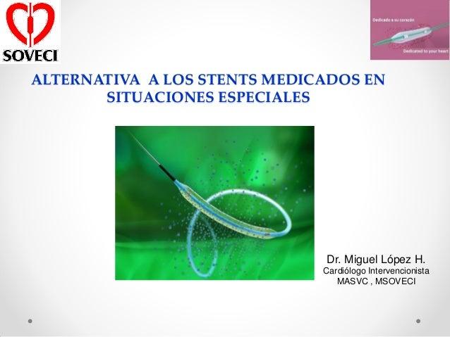 ALTERNATIVA A LOS STENTS MEDICADOS EN       SITUACIONES ESPECIALES                              Dr. Miguel López H.       ...
