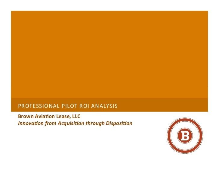 PROFESSIONAL PILOT ROI ANALYSIS  Brown Avia+on Lease, LLC Innova&on from Acquisi&on through Dispos...