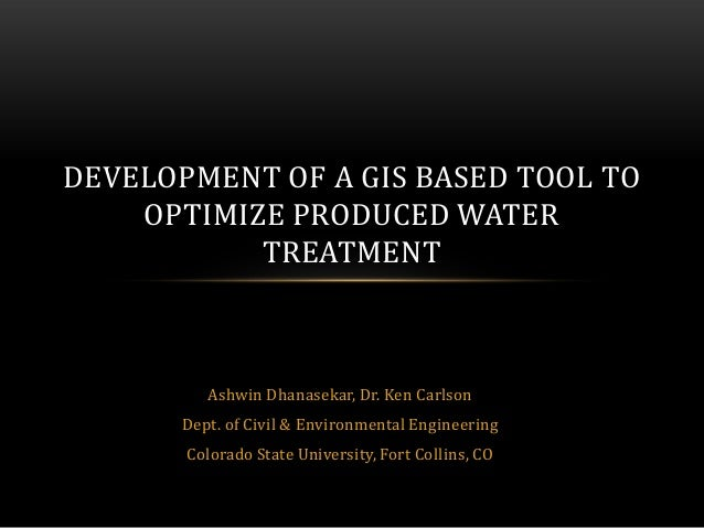 DEVELOPMENT OF A GIS BASED TOOL TO    OPTIMIZE PRODUCED WATER           TREATMENT          Ashwin Dhanasekar, Dr. Ken Carl...