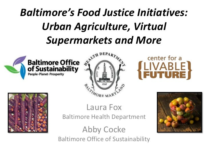 Baltimore's Food Justice Initiatives:     Urban Agriculture, Virtual      Supermarkets and More                  Laura Fox...