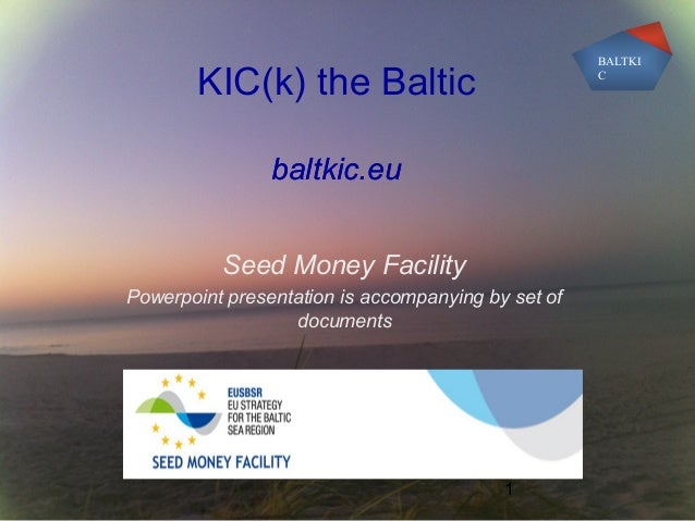 1 KIC(k) the Baltic baltkic.eu Seed Money Facility Powerpoint presentation is accompanying by set of documents BALTKI C ba...