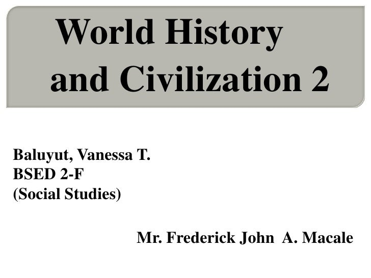 World History     and Civilization 2Baluyut, Vanessa T.BSED 2-F(Social Studies)                 Mr. Frederick John A. Macale