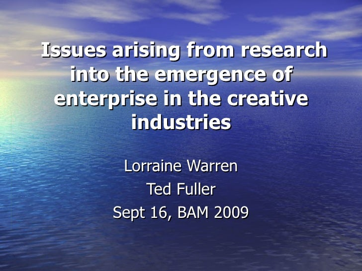 Issues arising from research into the emergence of enterprise in the creative industries Lorraine Warren Ted Fuller Sept 1...