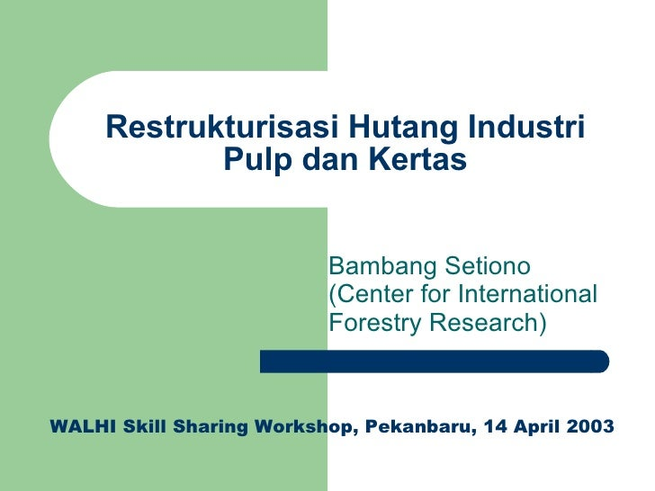 Restrukturisasi Hutang Industri Pulp dan Kertas Bambang Setiono (Center for International Forestry Research) WALHI Skill S...