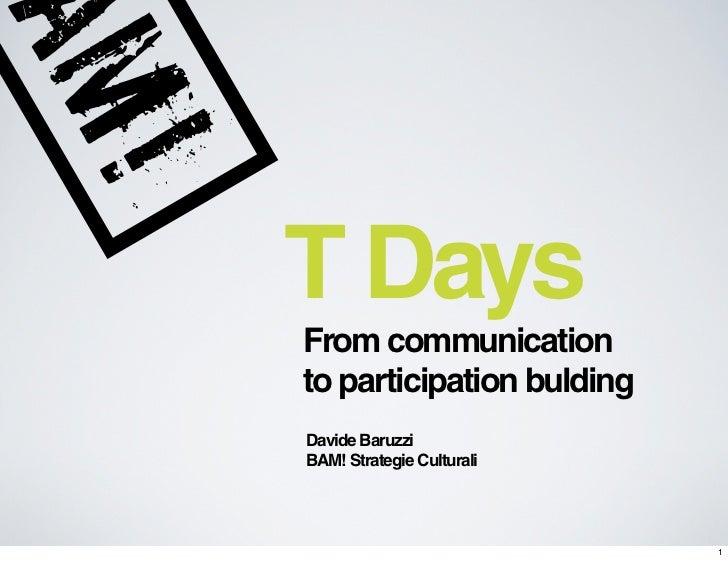T DaysFrom communicationto participation buldingDavide BaruzziBAM! Strategie Culturali                           1