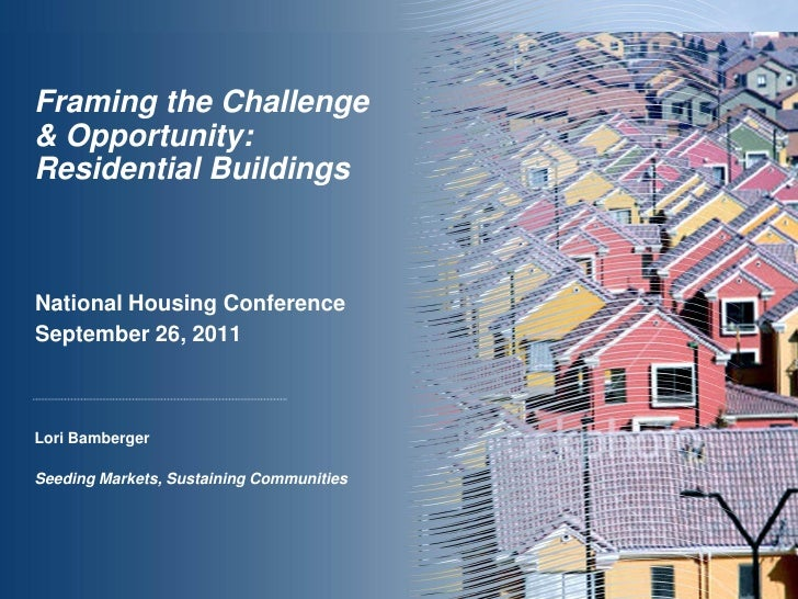Framing the Challenge& Opportunity:Residential BuildingsNational Housing ConferenceSeptember 26, 2011Lori BambergerSeeding...