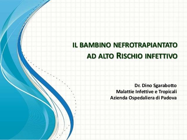 IL BAMBINO NEFROTRAPIANTATO     AD ALTO RISCHIO INFETTIVO                    Dr. Dino Sgarabotto            Malattie Infet...