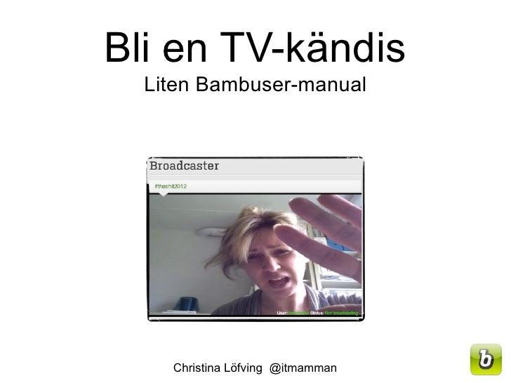 Bli en TV-kändis  Liten Bambuser-manual    Christina Löfving @itmamman