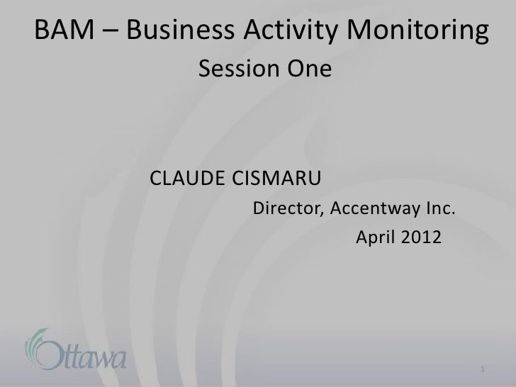 BAM – Business Activity Monitoring            Session One        CLAUDE CISMARU                Director, Accentway Inc.   ...
