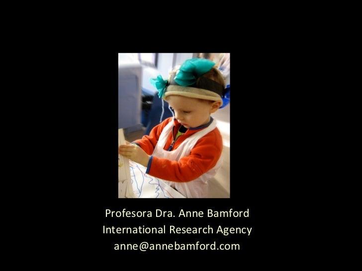 Profesora Dra. Anne Bamford International Research Agency [email_address]