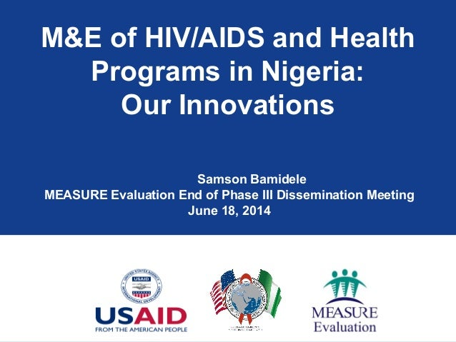 M&E of HIV/AIDS and Health Programs in Nigeria: Our Innovations Samson Bamidele MEASURE Evaluation End of Phase III Dissem...