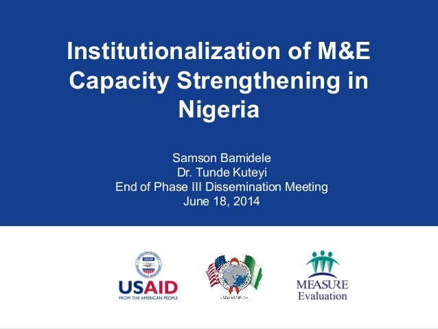 Institutionalization of M&E Capacity Strengthening in Nigeria Samson Bamidele Dr. Tunde Kuteyi End of Phase III Disseminat...
