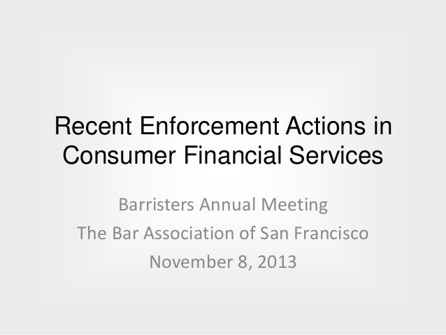 Recent Enforcement Actions in Consumer Financial Services Barristers Annual Meeting The Bar Association of San Francisco N...