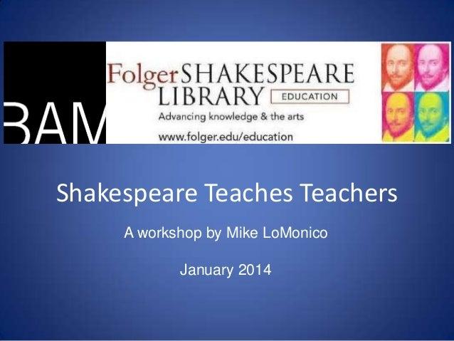 Shakespeare Teaches Teachers A workshop by Mike LoMonico  January 2014