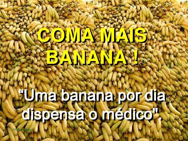 """COMA MAISBANANA !""""Uma banana por dia dispensa o médico"""".<br />"""