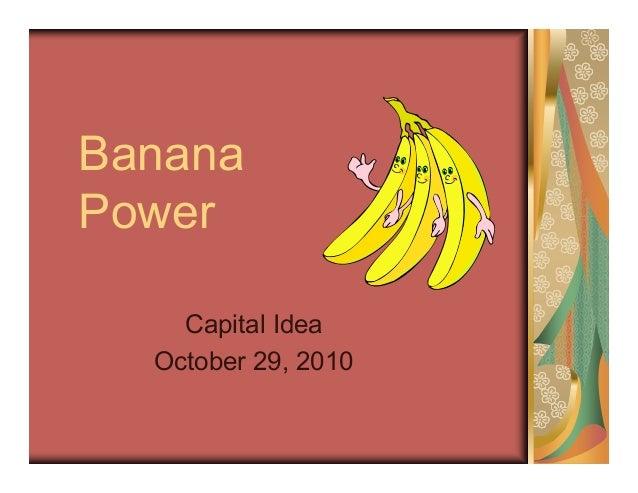 Banana Power Capital Idea October 29, 2010