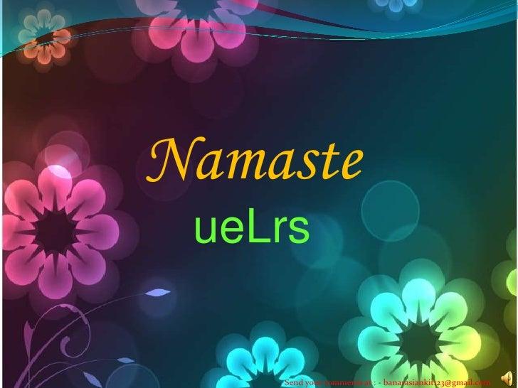 Namaste<br />ueLrs<br />Send your comments at : - banarasiankit123@gmail.com<br />