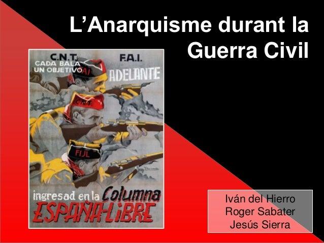 L'Anarquisme durant la Guerra Civil Iván del Hierro Roger Sabater Jesús Sierra