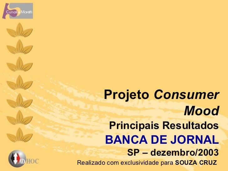 Projeto  Consumer Mood Principais   Resultados BANCA DE JORNAL SP – dezembro/2003 Realizado com exclusividade para  SOUZA ...