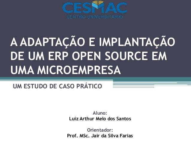 A ADAPTAÇÃO E IMPLANTAÇÃO DE UM ERP OPEN SOURCE EM UMA MICROEMPRESA UM ESTUDO DE CASO PRÁTICO Aluno: Luiz Arthur Melo dos ...