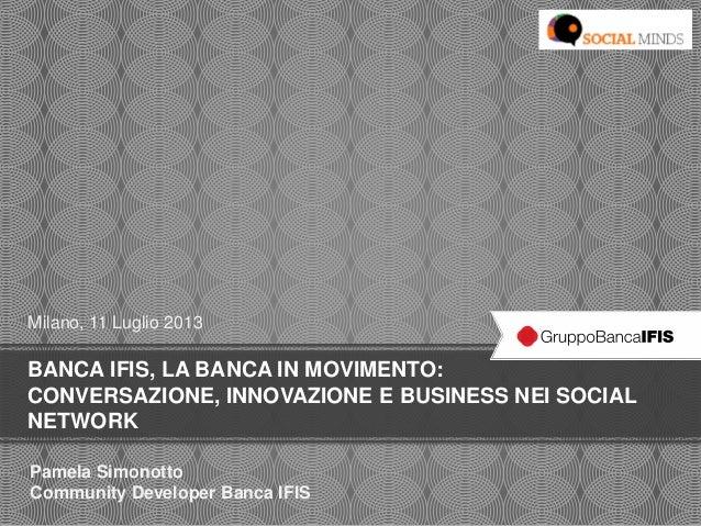 BANCA IFIS, LA BANCA IN MOVIMENTO: CONVERSAZIONE, INNOVAZIONE E BUSINESS NEI SOCIAL NETWORK Milano, 11 Luglio 2013 Pamela ...