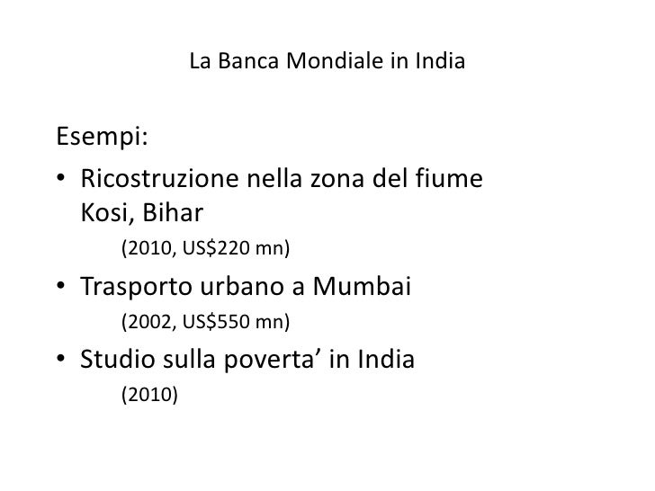 La Banca Mondiale in IndiaEsempi:• Ricostruzione nella zona del fiume  Kosi, Bihar     (2010, US$220 mn)• Trasporto urbano...
