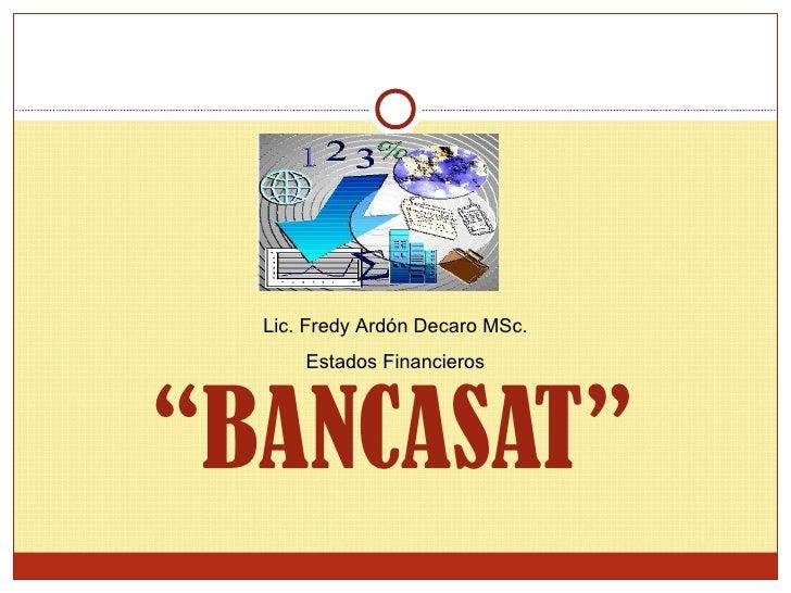 """"""" BANCASAT"""" Lic. Fredy Ardón Decaro MSc. Estados Financieros"""