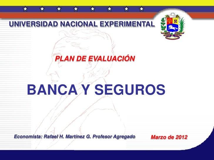 UNIVERSIDAD NACIONAL EXPERIMENTAL                  PLAN DE EVALUACIÓN      BANCA Y SEGUROS Economista: Rafael H. Martínez ...