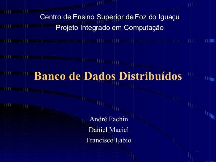 Banco de Dados Distribuídos André Fachin Daniel Maciel Francisco Fabio Centro de Ensino Superior de Foz do Iguaçu Projeto ...