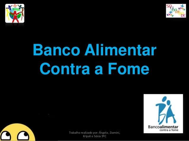 Banco Alimentar Contra a Fome  Trabalho realizado por: Ângela , Damini, Kripali e Sónia 9ºC