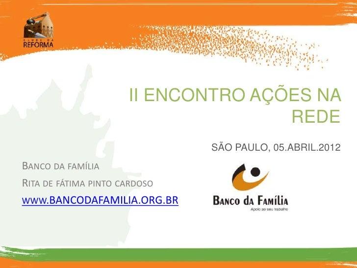 II ENCONTRO AÇÕES NA                                  REDE                               SÃO PAULO, 05.ABRIL.2012BANCO DA ...